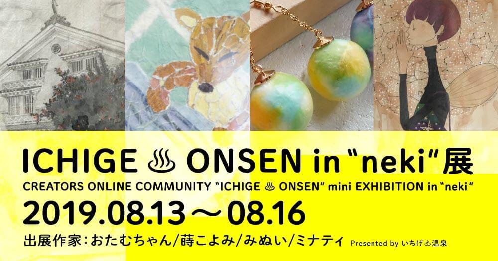 """いちげ♨温泉 in """"neki"""" 展/2019.08.13~08.16 愛媛県内子町"""